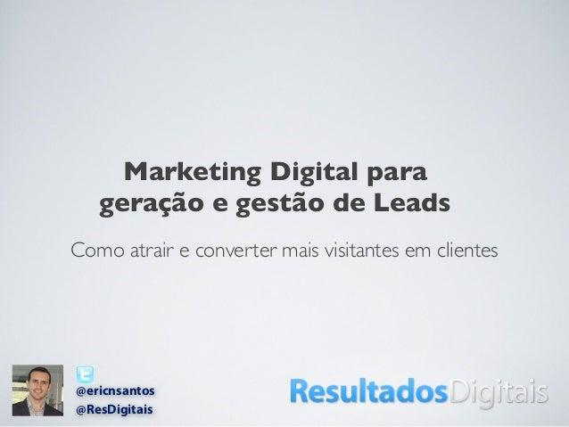 Como atrair e converter mais visitantes em clientesMarketing Digital parageração e gestão de Leads@ericnsantos@ResDigitais