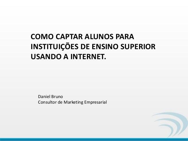 COMO CAPTAR ALUNOS PARA INSTITUIÇÕES DE ENSINO SUPERIOR USANDO A INTERNET. Daniel Bruno Consultor de Marketing Empresarial