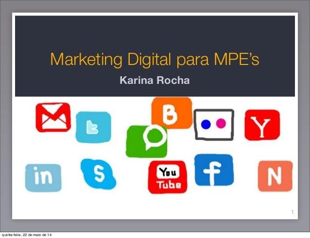 Marketing Digital para MPE's Karina Rocha 1 quinta-feira, 22 de maio de 14