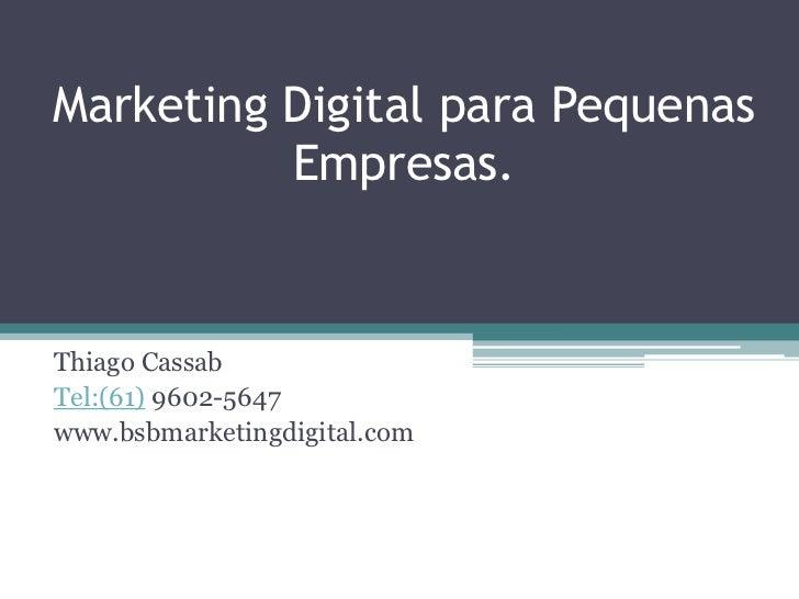 Marketing Digital para Pequenas          Empresas.Thiago CassabTel:(61) 9602-5647www.bsbmarketingdigital.com