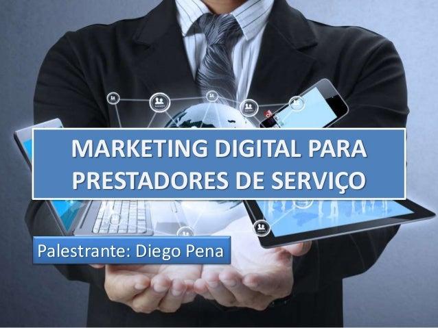 MARKETING DIGITAL PARA  PRESTADORES DE SERVIÇO  Palestrante: Diego Pena