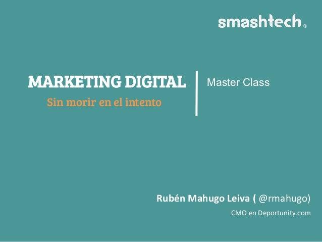 MARKETING DIGITAL Sin morir en el intento Master Class Rubén  Mahugo  Leiva  (  @rmahugo)     CMO  en  Dep...