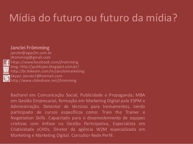 Mídia do futuro ou futuro da mídia? Janclei Frömming janclei@agw2m.com.br jfromming@gmail.com https://www.facebook.com/jfr...