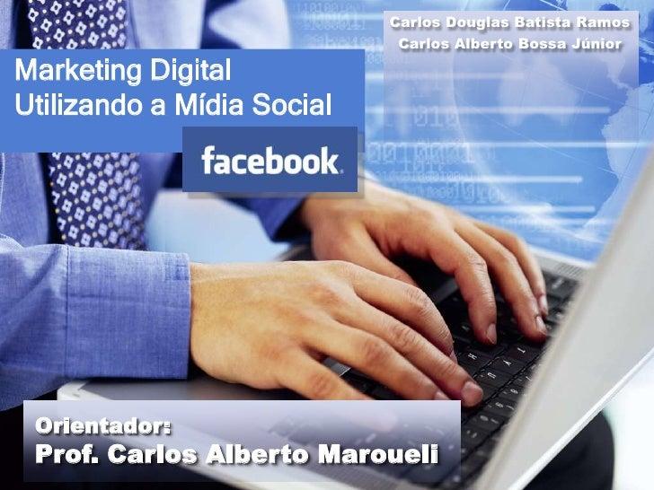 Carlos Douglas Batista Ramos                             Carlos Alberto Bossa JúniorMarketing DigitalUtilizando a Mídia So...