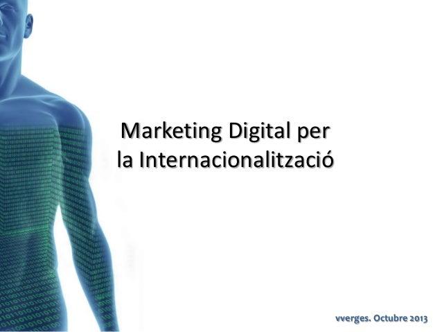 Marketing Digital per la Internacionalització  vverges. Octubre 2013