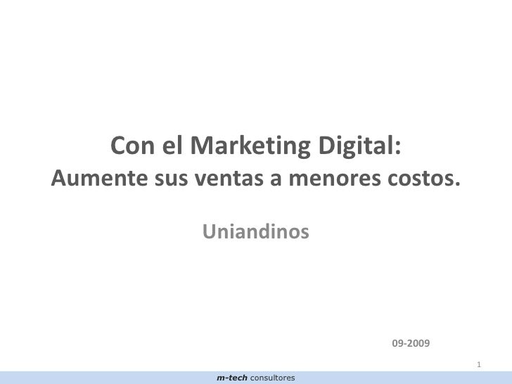 Con el Marketing Digital: Aumente sus ventas a menores costos.<br />Uniandinos <br />09-2009<br />1<br />