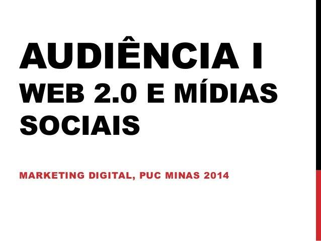 AUDIÊNCIA I WEB 2.0 E MÍDIAS SOCIAIS MARKETING DIGITAL, PUC MINAS 2014