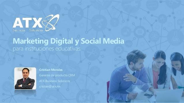 Marketing Digital y Social Mediapara instituciones educativas.  Cristian Morales  Gerente de producto CRM  ATX Business So...
