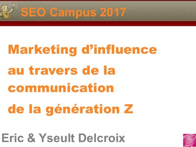 Eric & Yseult Delcroix SEO Campus 2017 Marketing d'influence au travers de la communication de la génération Z