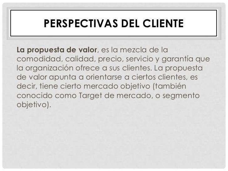 PERSPECTIVAS DEL CLIENTELa propuesta de valor, es la mezcla de lacomodidad, calidad, precio, servicio y garantía quela org...