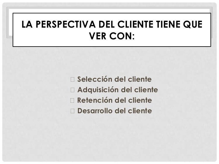 LA PERSPECTIVA DEL CLIENTE TIENE QUE             VER CON:         Selección del cliente         Adquisición del cliente ...