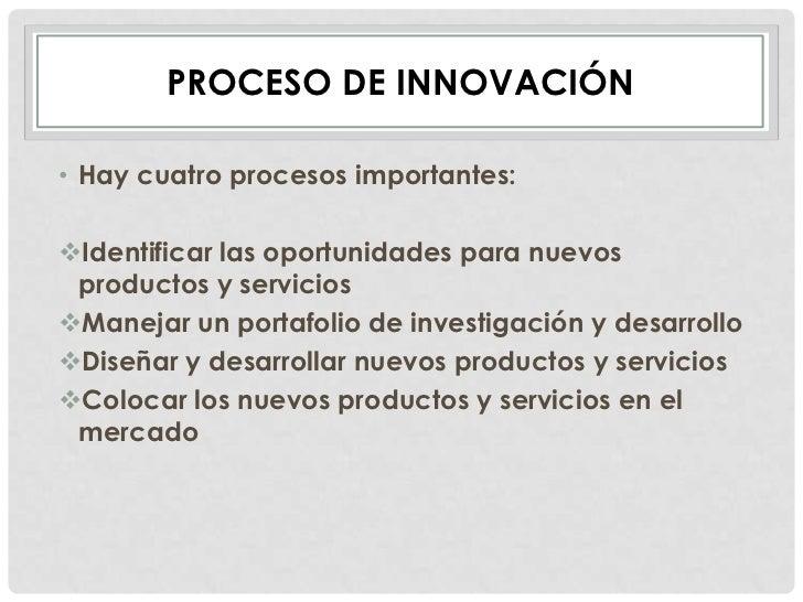 PROCESO DE INNOVACIÓN• Hay cuatro procesos importantes:Identificar las oportunidades para nuevos productos y serviciosMa...