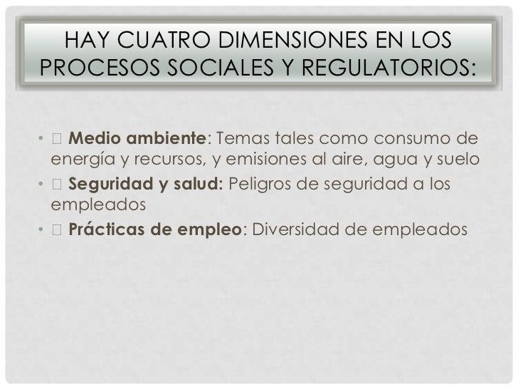 HAY CUATRO DIMENSIONES EN LOSPROCESOS SOCIALES Y REGULATORIOS:• Medio ambiente: Temas tales como consumo de  energía y re...