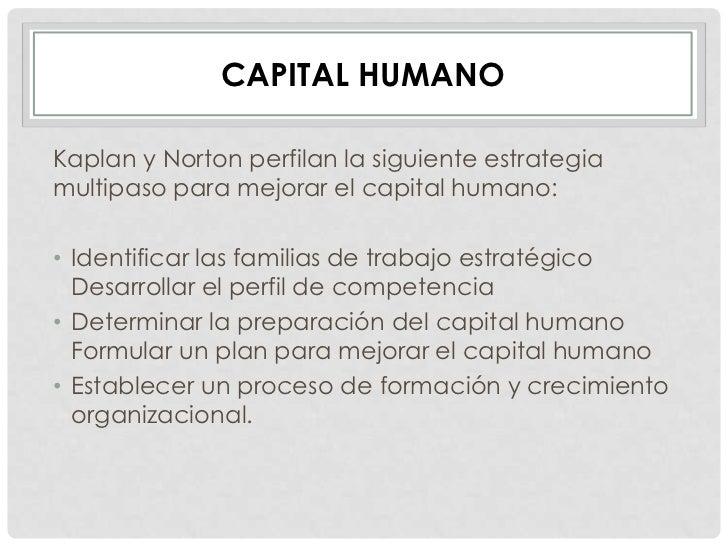 CAPITAL HUMANOKaplan y Norton perfilan la siguiente estrategiamultipaso para mejorar el capital humano:• Identificar las f...