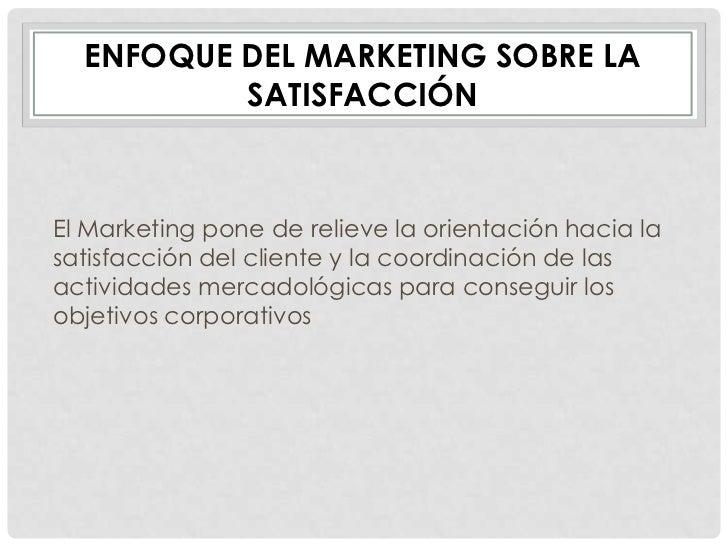 ENFOQUE DEL MARKETING SOBRE LA          SATISFACCIÓNEl Marketing pone de relieve la orientación hacia lasatisfacción del c...