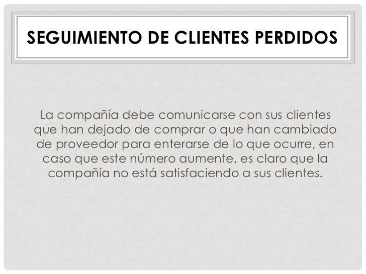 SEGUIMIENTO DE CLIENTES PERDIDOS La compañía debe comunicarse con sus clientesque han dejado de comprar o que han cambiado...