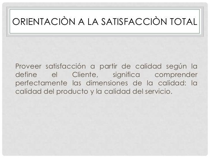 ORIENTACIÒN A LA SATISFACCIÒN TOTALProveer satisfacción a partir de calidad según ladefine    el    Cliente,    significa ...