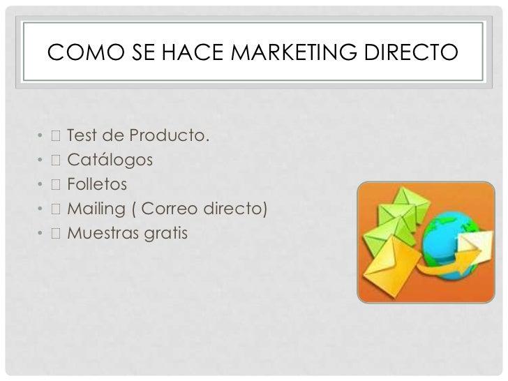 COMO SE HACE MARKETING DIRECTO•   Test de Producto.•   Catálogos•   Folletos•   Mailing ( Correo directo)•   Muestras...