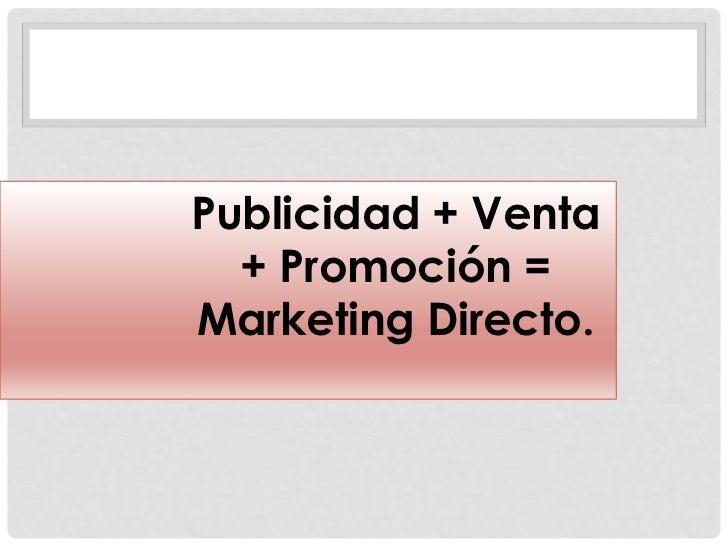 Publicidad + Venta  + Promoción =Marketing Directo.
