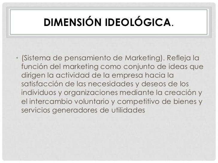 DIMENSIÓN IDEOLÓGICA.• (Sistema de pensamiento de Marketing). Refleja la  función del marketing como conjunto de ideas que...