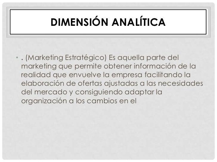 DIMENSIÓN ANALÍTICA• . (Marketing Estratégico) Es aquella parte del  marketing que permite obtener información de la  real...
