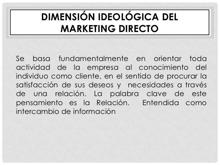 DIMENSIÓN IDEOLÓGICA DEL         MARKETING DIRECTOSe basa fundamentalmente en orientar todaactividad de la empresa al cono...