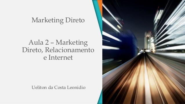 Marketing Direto Aula 2 – Marketing Direto, Relacionamento e Internet Ueliton da Costa Leonidio