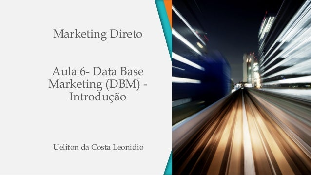Marketing DiretoAula 6- Data BaseMarketing (DBM) -IntroduçãoUeliton da Costa Leonidio