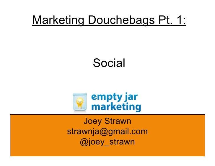 Marketing Douchebags Pt. 1:              Social              Joey Strawn       strawnja@gmail.com           @joey_strawn