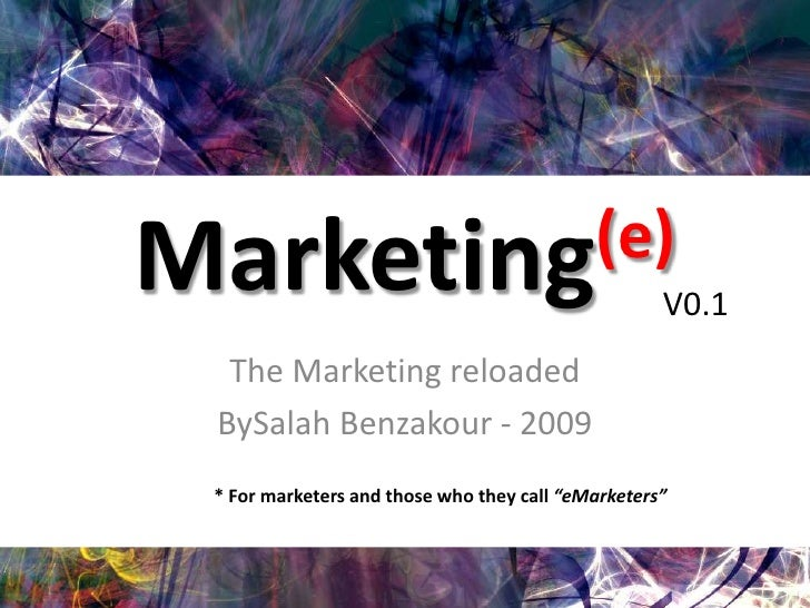 Marketing(e)<br />The Marketing reloaded<br />BySalah Benzakour - 2009<br />V0.1<br />* For marketers and those who they c...