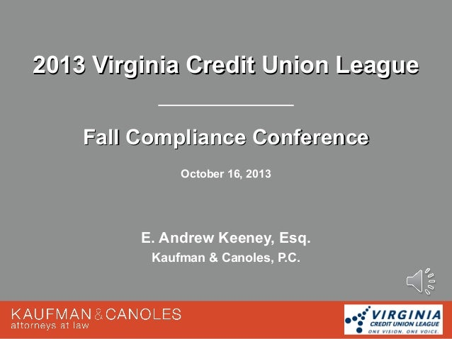 2013 Virginia Credit Union League Fall Compliance Conference October 16, 2013  E. Andrew Keeney, Esq. Kaufman & Canoles, P...