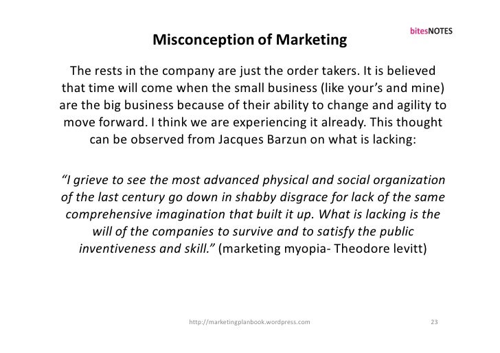 Misconception of Marketing   The rests in the company are just the order takers. It is believed that time will come when t...