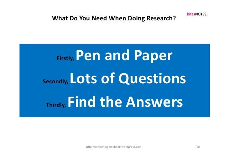 What Do You Need When Doing Research?          Firstly,Pen and Paper Secondly,   Lots of Questions  Thirdly,   Find the An...
