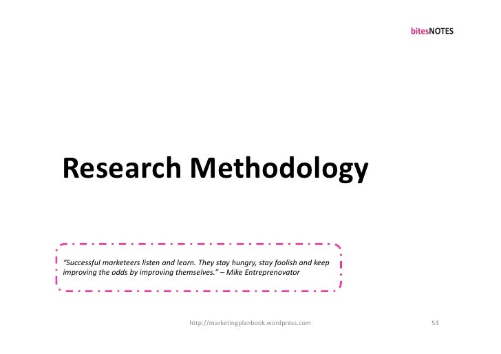 """Research Methodology  """"Successful marketeers listen and learn. They stay hungry, stay foolish and keep improving the odds ..."""