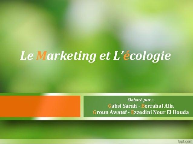 Le Marketing et L'écologie Elaboré par : Gabsi Sarah - Berrahal Alia Groun Awatef - Ezzedini Nour El Houda