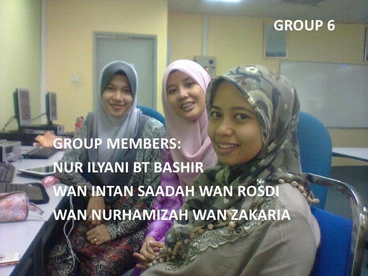 GROUP 6GROUP MEMBERS:NUR ILYANI BT BASHIRWAN INTAN SAADAH WAN ROSDIWAN NURHAMIZAH WAN ZAKARIA