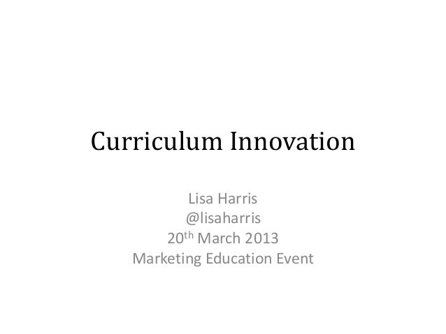 Curriculum Innovation          Lisa Harris          @lisaharris       20th March 2013   Marketing Education Event