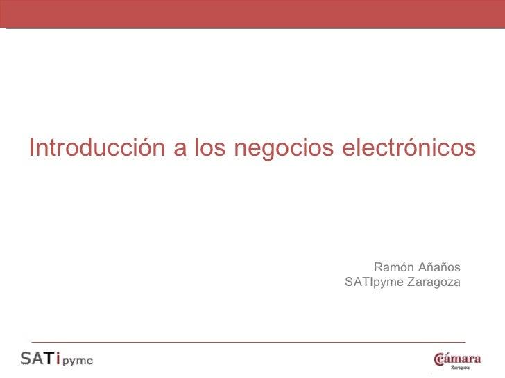 Introducción a los negocios electrónicos Ramón Añaños SATIpyme Zaragoza