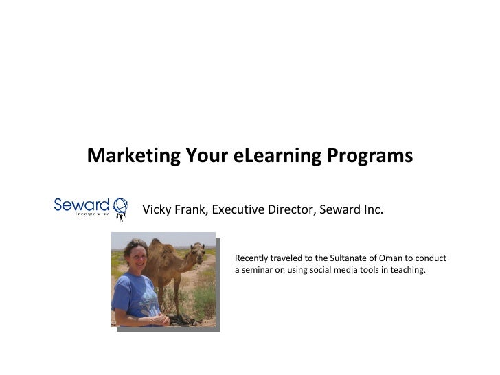 Marketing Your eLearning Programs Vicky Frank, Executive Director, Seward Inc. Recently traveled to the Sultanate of Oman ...