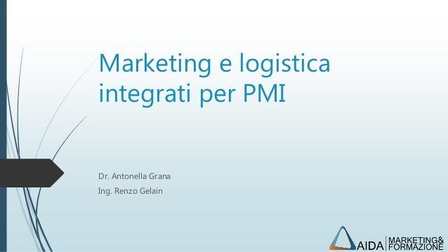 Marketing e logistica integrati per PMI Dr. Antonella Grana Ing. Renzo Gelain