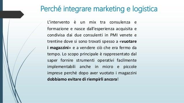 Perché integrare marketing e logistica L'intervento è un mix tra consulenza e formazione e nasce dall'esperienza acquisita...