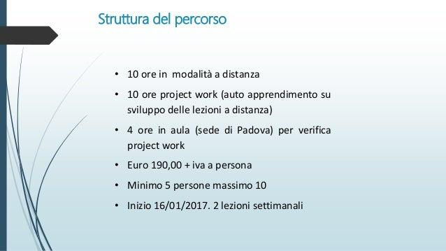 Struttura del percorso • 10 ore in modalità a distanza • 10 ore project work (auto apprendimento su sviluppo delle lezioni...
