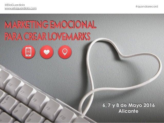 MARKETING EMOCIONAL PARA CREAR LOVEMARKS 6, 7 y 8 de Mayo 2016 Alicante #quondosrecord @EliaGuardiola www.eliaguardiola.com