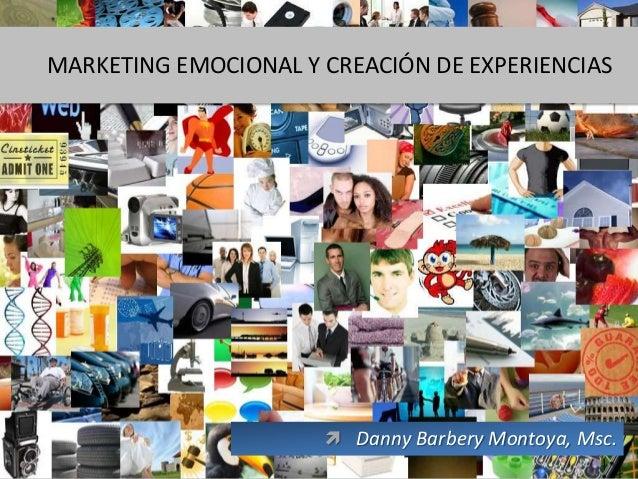 MARKETING EMOCIONAL Y CREACIÓN DE EXPERIENCIAS                       Danny Barbery Montoya, Msc.                         ...