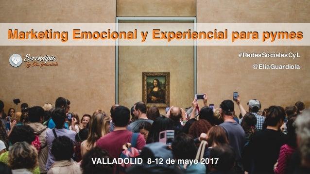 #RedesSocialesCyL @EliaGuardiola Marketing Emocional y Experiencial para pymes VALLADOLID 8-12 de mayo 2017