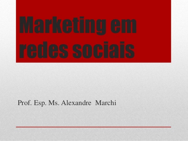 Marketing emredes sociaisProf. Esp. Ms. Alexandre Marchi