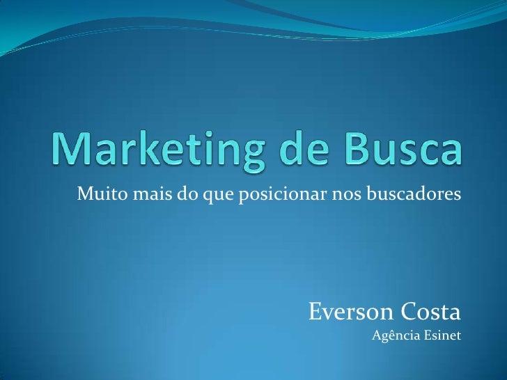 Marketing de Busca<br />Muito mais do que posicionar nos buscadores<br />EversonCostaAgência Esinet<br />