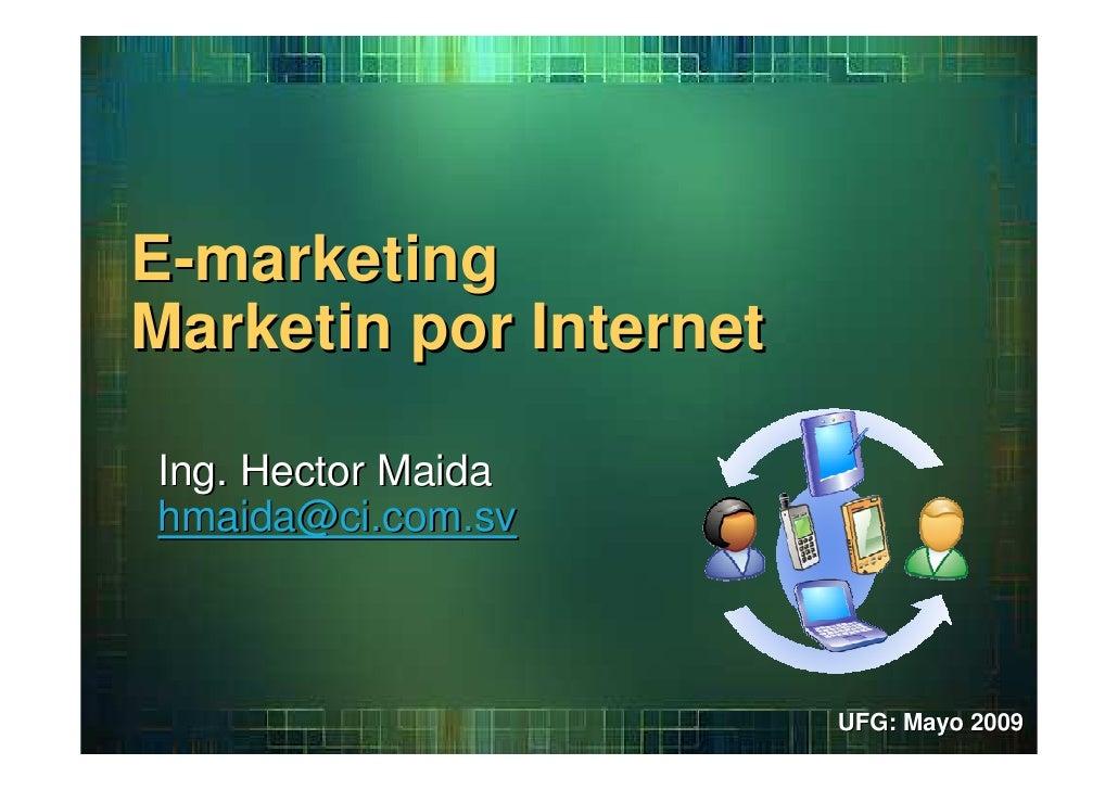 E-marketing Marketin por Internet  Ing. Hector Maida hmaida@ci.com.sv                            UFG: Mayo 2009