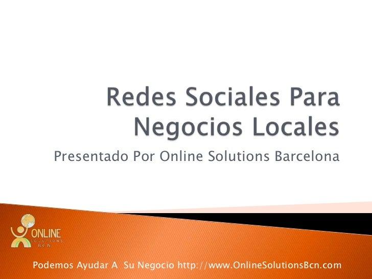 Redes Sociales Para Negocios Locales<br />Presentado Por Online Solutions Barcelona<br />Podemos Ayudar A  Su Negocio http...