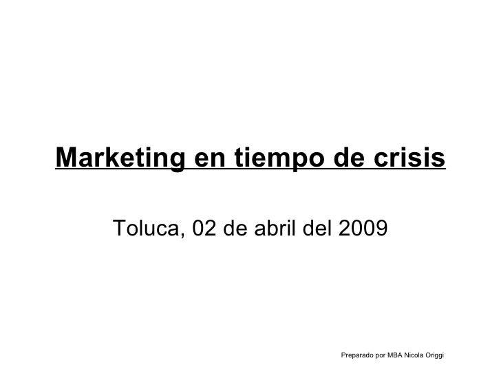 Marketing en tiempo de crisis Toluca, 02 de abril del 2009 Preparado por MBA Nicola Origgi